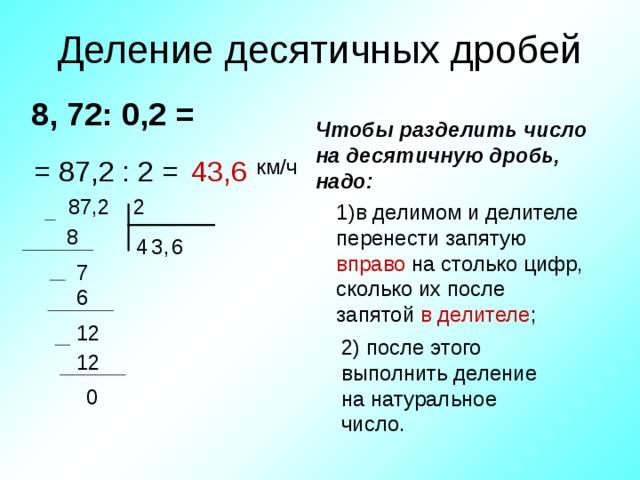 Деление десятичных дробей 8 , 72 : 0 ,2  =  Чтобы разделить число на  десятичную дробь, надо: = 87 , 2 : 2 = 43 , 6 км/ч  87 , 2  2 1)в делимом и делителе перенести запятую вправо на столько цифр, сколько их после запятой в делителе ; 8 3 , 4 6 7 6 12 2) после этого выполнить деление на натуральное число. 12 0