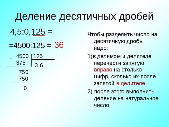 Деление десятичных дробей 4,5:0,125 = Чтобы разделить число на десятичную дробь, надо: 1)в делимом и делителе перенести запятую вправо на столько цифр, сколько их после запятой в делителе ; 2) после этого выполнить деление на натуральное число. 36 =4500:125 = 4500 125 375 6 3 0 75 750 0