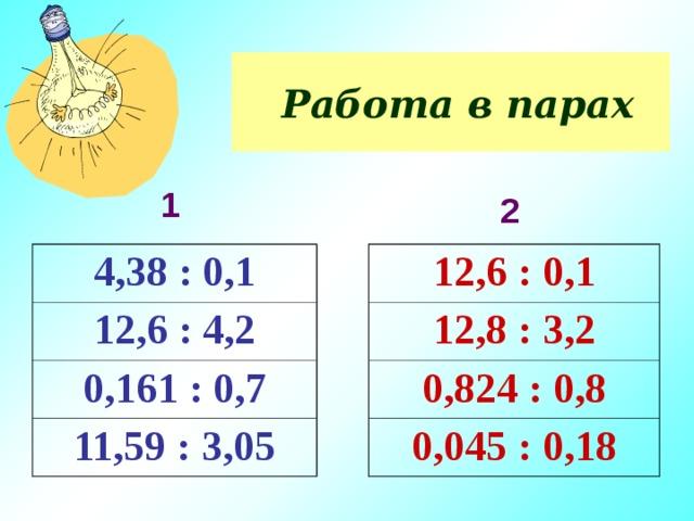 Работа в парах 1 2 4,38 : 0,1 12,6 : 0,1 12,6 : 4,2 12,8 : 3,2 0,161 : 0,7 0,824 : 0,8 11,59 : 3,05 0,045 : 0,18