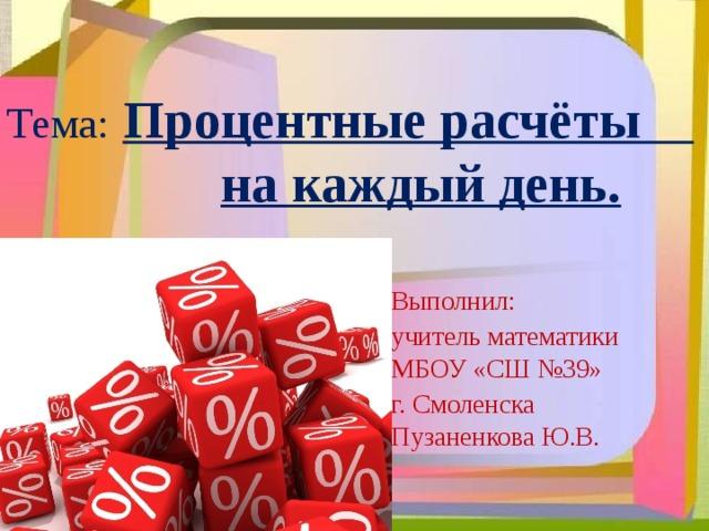 Тема:  Процентные расчёты   на каждый день. Выполнил: учитель математики МБОУ «СШ №39» г. Смоленска Пузаненкова Ю.В.