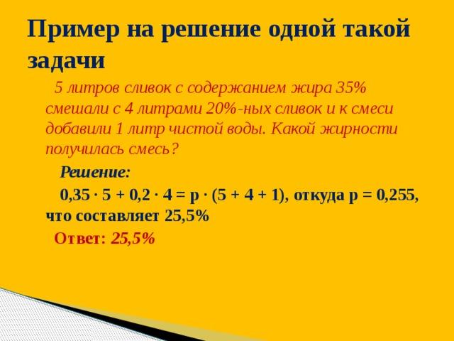 Пример на решение одной такой задачи  5 литров сливок с содержанием жира 35% смешали с 4 литрами 20%-ных сливок и к смеси добавили 1 литр чистой воды. Какой жирности получилась смесь?  Решение:  0,35 ∙ 5 + 0,2 ∙ 4 = р ∙ (5 + 4 + 1), откуда р = 0,255, что составляет 25,5%  Ответ: 25,5%