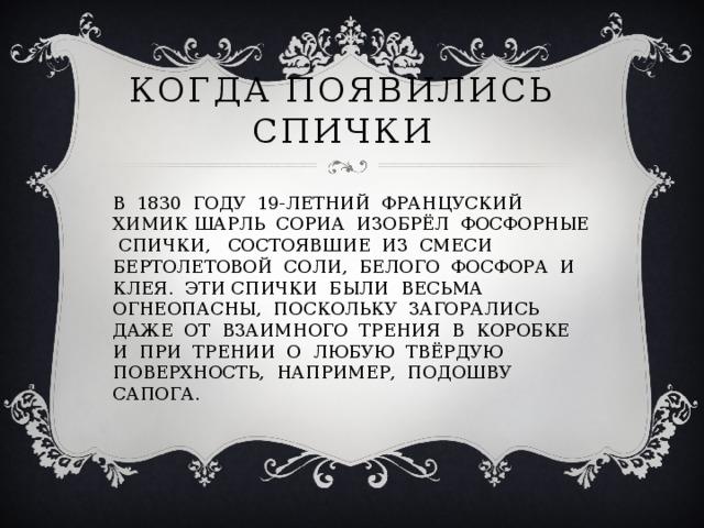 КОГДА ПОЯВИЛИСЬ СПИЧКИ В 1830 ГОДУ 19-ЛЕТНИЙ ФРАНЦУСКИЙ ХИМИК ШАРЛЬ СОРИА ИЗОБРЁЛ ФОСФОРНЫЕ СПИЧКИ, СОСТОЯВШИЕ ИЗ СМЕСИ БЕРТОЛЕТОВОЙ СОЛИ, БЕЛОГО ФОСФОРА И КЛЕЯ. ЭТИ СПИЧКИ БЫЛИ ВЕСЬМА ОГНЕОПАСНЫ, ПОСКОЛЬКУ ЗАГОРАЛИСЬ ДАЖЕ ОТ ВЗАИМНОГО ТРЕНИЯ В КОРОБКЕ И ПРИ ТРЕНИИ О ЛЮБУЮ ТВЁРДУЮ ПОВЕРХНОСТЬ, НАПРИМЕР, ПОДОШВУ САПОГА.