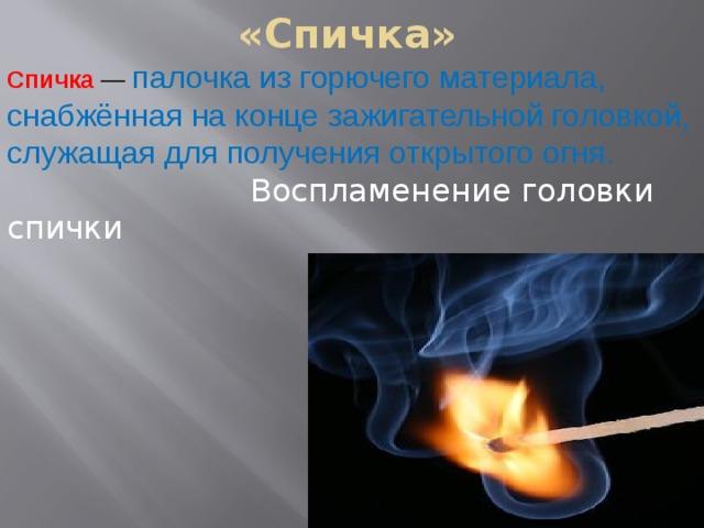 «Спичка» Спичка — палочка из горючего материала, снабжённая на конце зажигательной головкой, служащая дляполучения открытого огня.   Воспламенение головки спички