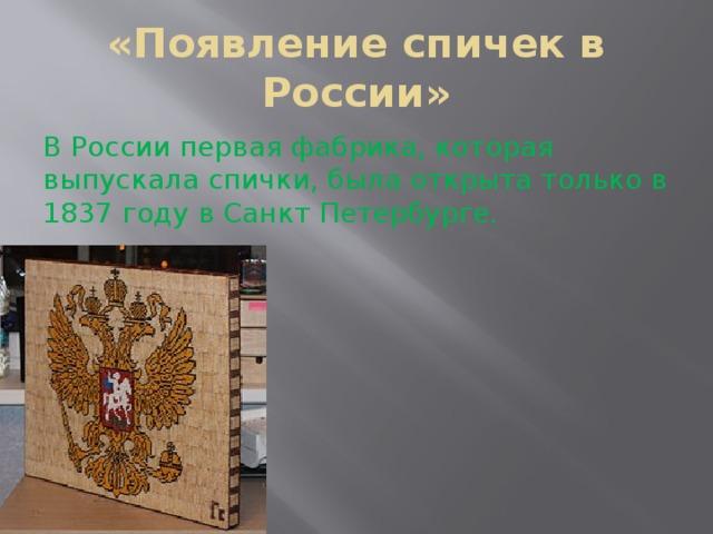 «Появление спичек в России» В России первая фабрика, которая выпускала спички, была открыта только в 1837 году в Санкт Петербурге.