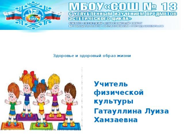 Здоровье и здоровый образ жизни     Учитель физической культуры Гатауллина Луиза Хамзаевна
