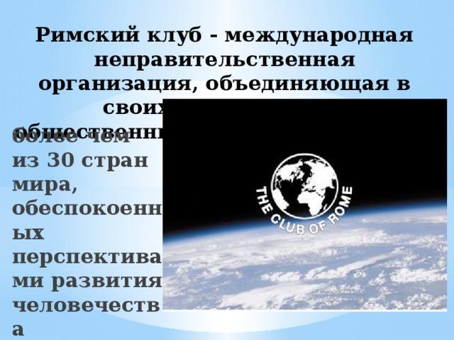 Римский клуб - международная неправительственная организация, объединяющая в своих рядах ученых, общественных деятелей и деловых людей более чем из 30 стран мира, обеспокоенных перспективами развития человечества