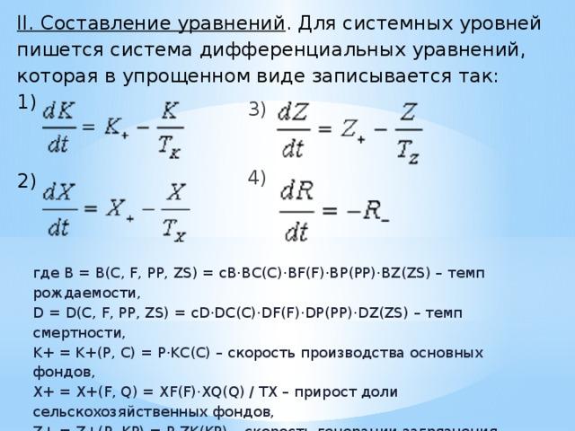 II. Составление уравнений . Для системных уровней пишется система дифференциальных уравнений, которая в упрощенном виде записывается так:  1)     2)    3) 4) где B = B(C, F, PP, ZS) = cB·BC(C)·BF(F)·BP(PP)·BZ(ZS) – темп рождаемости, D = D(C, F, PP, ZS) = cD·DC(C)·DF(F)·DP(PP)·DZ(ZS) – темп смертности, K+ = K+(P, C) = P·KC(C) – скорость производства основных фондов, X+ = X+(F, Q) = XF(F)·XQ(Q) / TX – прирост доли сельскохозяйственных фондов, Z+ = Z+(P, KP) = P·ZK(KP) – скорость генерации загрязнения, TZ = TZ(ZS) – характерное время естественного разложения загрязнения, R- = R-(P, C) = P·RC(C) – скорость потребления ресурсов.