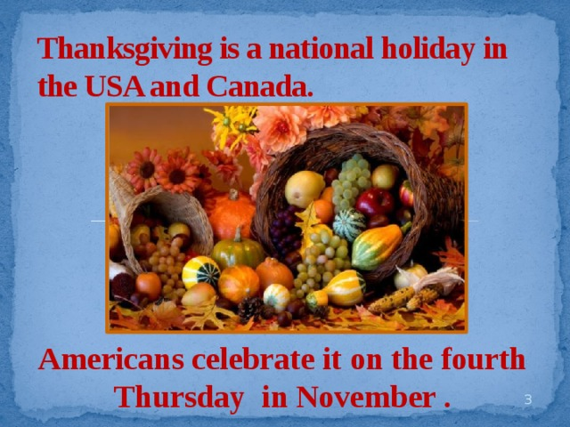 Thanksgiving is a national holiday in the USA and Canada. Americans celebrate it on the fourth Thursday in November .