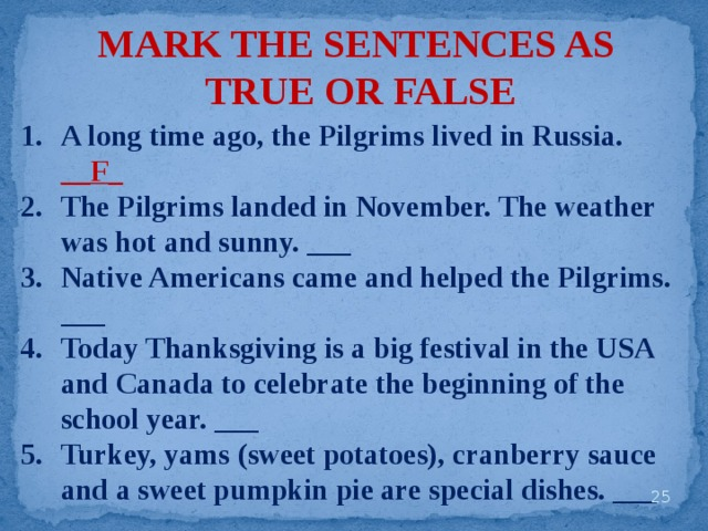 MARK THE SENTENCES AS TRUE OR FALSE A long time ago, the Pilgrims lived in Russia. __F_ The Pilgrims landed in November. The weather was hot and sunny. ___ Native Americans came and helped the Pilgrims. ___ Today Thanksgiving is a big festival in the USA and Canada to celebrate the beginning of the school year. ___ Turkey, yams (sweet potatoes), cranberry sauce and a sweet pumpkin pie are special dishes. ___