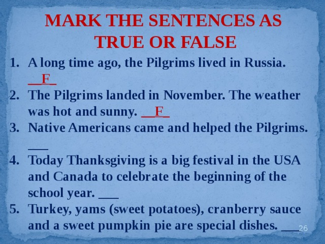 MARK THE SENTENCES AS TRUE OR FALSE A long time ago, the Pilgrims lived in Russia. __F_ The Pilgrims landed in November. The weather was hot and sunny. __F_ Native Americans came and helped the Pilgrims. ___ Today Thanksgiving is a big festival in the USA and Canada to celebrate the beginning of the school year. ___ Turkey, yams (sweet potatoes), cranberry sauce and a sweet pumpkin pie are special dishes. ___