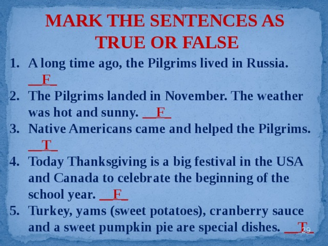 MARK THE SENTENCES AS TRUE OR FALSE A long time ago, the Pilgrims lived in Russia. __F_ The Pilgrims landed in November. The weather was hot and sunny. __F_ Native Americans came and helped the Pilgrims. __T_ Today Thanksgiving is a big festival in the USA and Canada to celebrate the beginning of the school year. __F_ Turkey, yams (sweet potatoes), cranberry sauce and a sweet pumpkin pie are special dishes. __T_