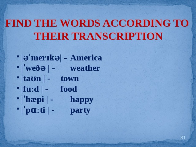 FIND THE WORDS ACCORDING TO THEIR TRANSCRIPTION |əˈmerɪkə| -  America |ˈweðə | -   weather |taʊn | -   town |fuːd | -   food |ˈhæpi | -   happy |ˈpɑːti | -   party