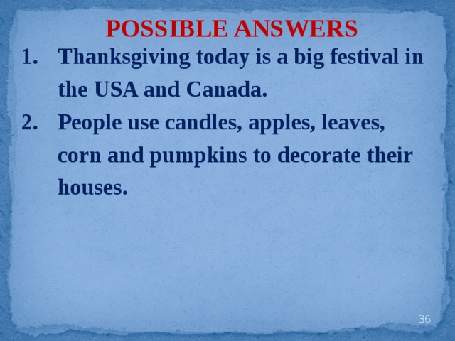 POSSIBLE ANSWERS Thanksgiving today is a big festival in the USA and Canada. People use candles, apples, leaves, corn and pumpkins to decorate their houses.