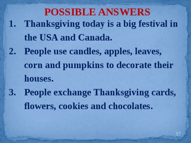POSSIBLE ANSWERS Thanksgiving today is a big festival in the USA and Canada. People use candles, apples, leaves, corn and pumpkins to decorate their houses. People exchange Thanksgiving cards, flowers, cookies and chocolates.