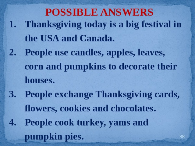 POSSIBLE ANSWERS Thanksgiving today is a big festival in the USA and Canada. People use candles, apples, leaves, corn and pumpkins to decorate their houses. People exchange Thanksgiving cards, flowers, cookies and chocolates. People cook turkey, yams and pumpkin pies.