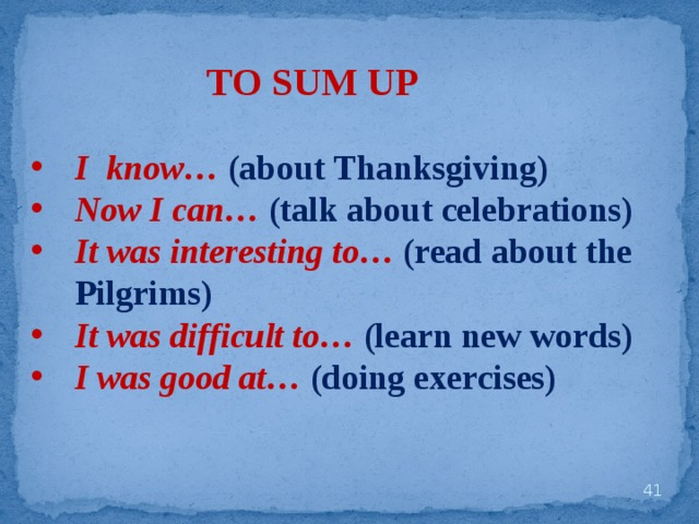 TO SUM UP I know… (about Thanksgiving) Now I can… (talk about celebrations) It was interesting to… (read about the Pilgrims) It was difficult to… (learn new words) I was good at…  (doing exercises)