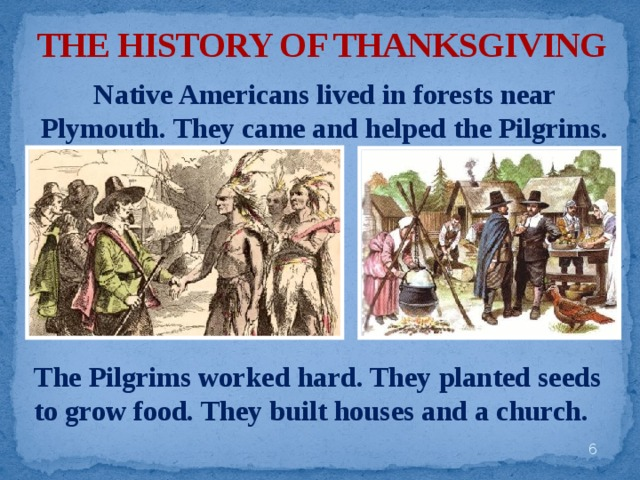 THE HISTORY OF THANKSGIVING Native Americans lived in forests near Plymouth. They came and helped the Pilgrims. The Pilgrims worked hard. They planted seeds to grow food. They built houses and a church.