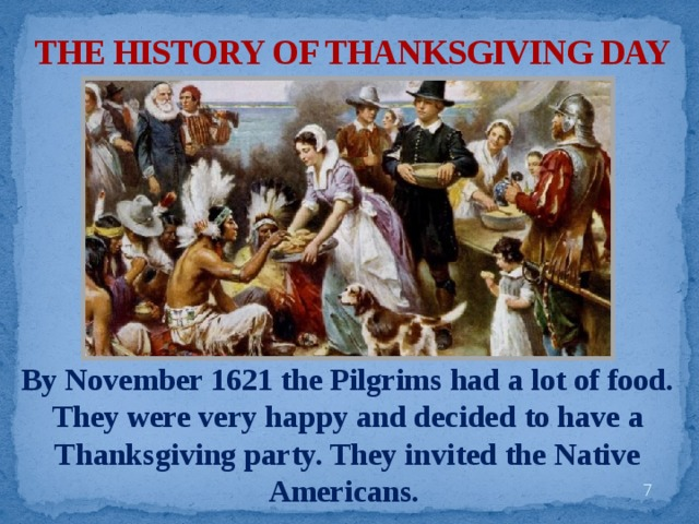 THE HISTORY OF THANKSGIVING DAY By November 1621 the Pilgrims had a lot of food. They were very happy and decided to have a Thanksgiving party. They invited the Native Americans.