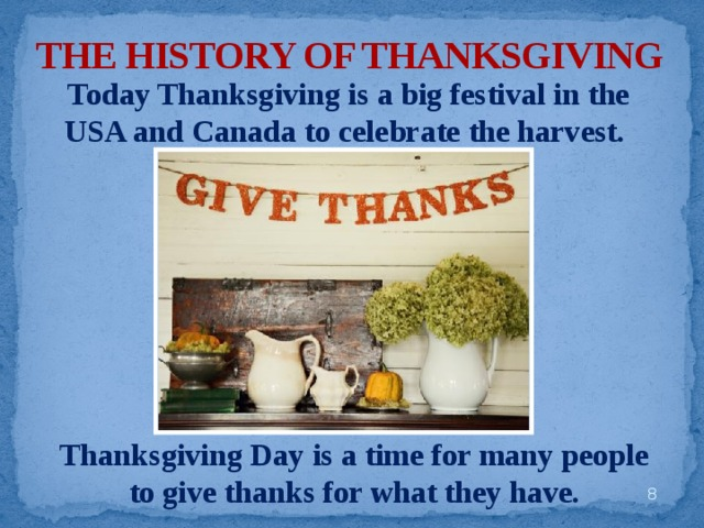 THE HISTORY OF THANKSGIVING Today Thanksgiving is a big festival in the USA and Canada to celebrate the harvest. Thanksgiving Day is a time for many people to give thanks for what they have.