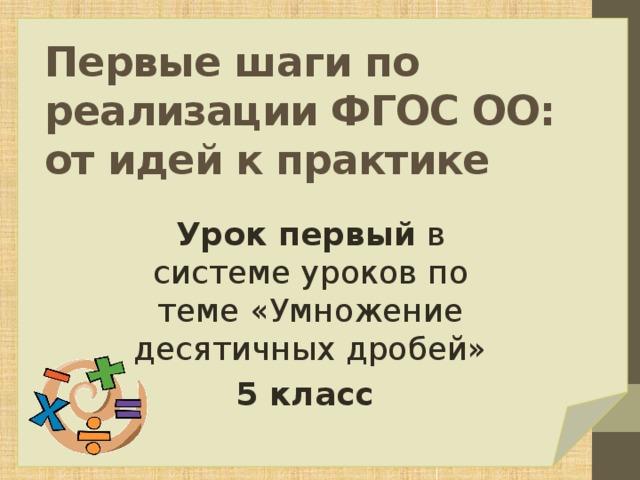 Первые шаги по реализации ФГОС ОО: от идей к практике Урок первый в системе уроков по теме «Умножение десятичных дробей» 5 класс