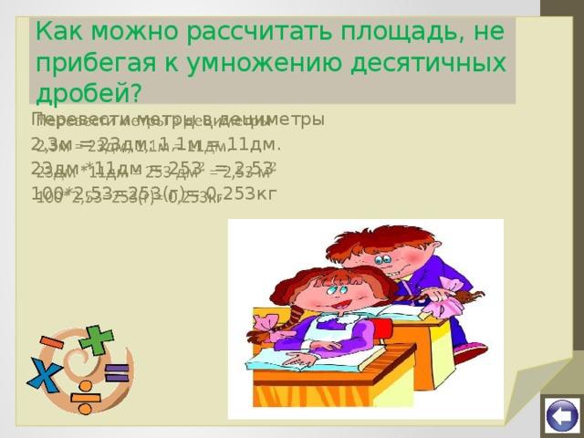 Как можно рассчитать площадь, не прибегая к умножению десятичных дробей? Перевести метры в дециметры  2,3м = 23дм; 1,1м = 11дм. 23дм *11дм = 253 = 2,53 100*2,53=253(г)= 0,253кг