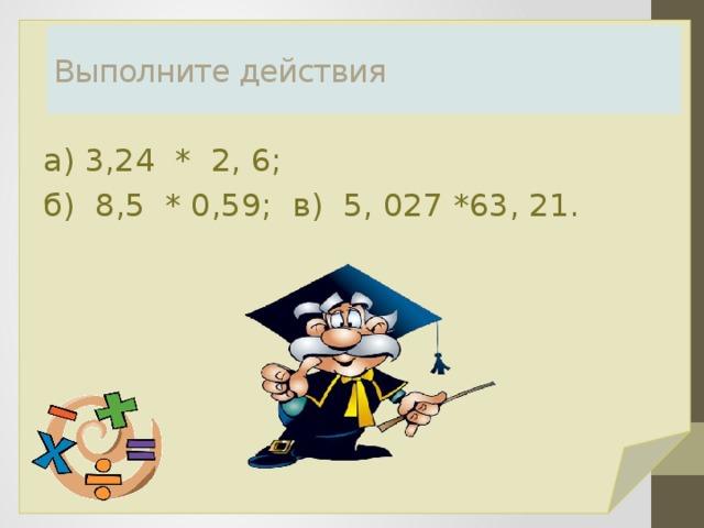 Выполните действия а) 3,24 * 2, 6; б) 8,5 * 0,59; в) 5, 027 *63, 21.