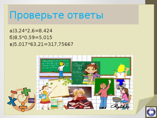 Проверьте ответы а)3,24*2,6=8,424 б)8,5*0,59=5,015 в)5,017*63,21=317,75667