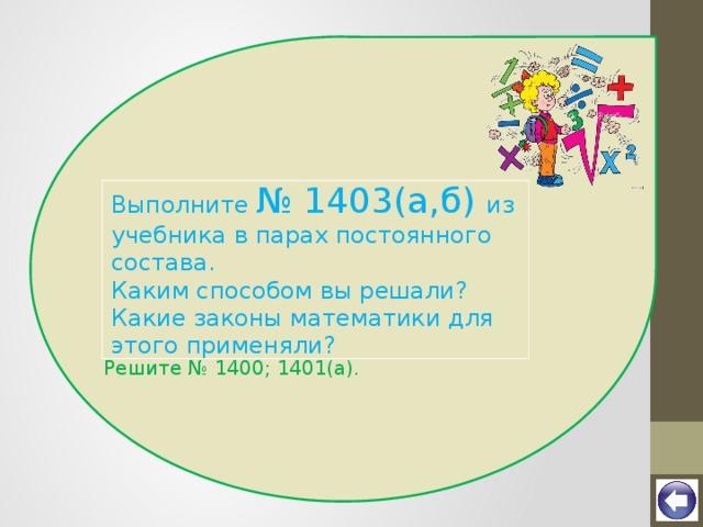 Выполните № 1403(а,б) из учебника в парах постоянного состава. Каким способом вы решали? Какие законы математики для этого применяли? Решите № 1400; 1401(а).