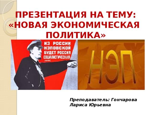 Презентация на тему: «Новая экономическая Политика» Преподаватель: Гончарова Лариса Юрьевна