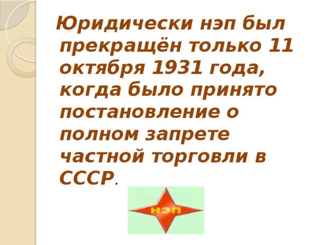 Юридически нэп был прекращён только 11 октября 1931 года, когда было принято постановление о полном запрете частной торговли в СССР .