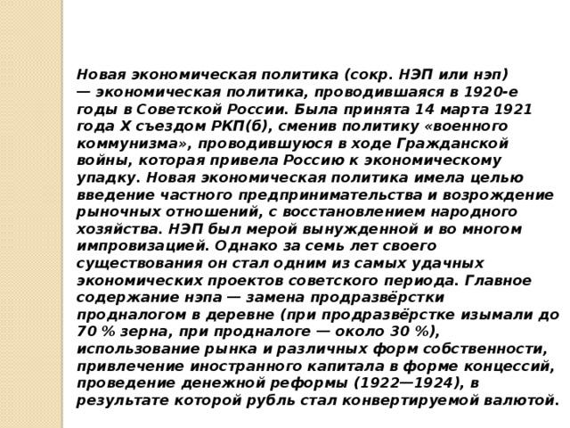 Новая экономическая политика(сокр.НЭПилинэп) —экономическая политика, проводившаяся в 1920-е годы вСоветской России. Была принята 14 марта 1921 годаX съездом РКП(б), сменив политику «военного коммунизма», проводившуюся в ходеГражданской войны, которая привела Россию к экономическому упадку. Новая экономическая политика имела целью введение частного предпринимательства и возрождение рыночных отношений, с восстановлением народного хозяйства. НЭП был мерой вынужденной и во многом импровизацией. Однако за семь лет своего существования он стал одним из самых удачных экономических проектов советского периода. Главное содержание нэпа — заменапродразвёрстки продналогомв деревне (при продразвёрстке изымали до 70% зерна, при продналоге — около 30%), использование рынка и различных форм собственности, привлечение иностранного капитала в формеконцессий, проведениеденежной реформы (1922—1924), в результате которойрубльстал конвертируемой валютой.