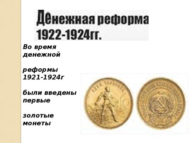 Во время денежной  реформы 1921-1924г  были введены первые  золотые монеты