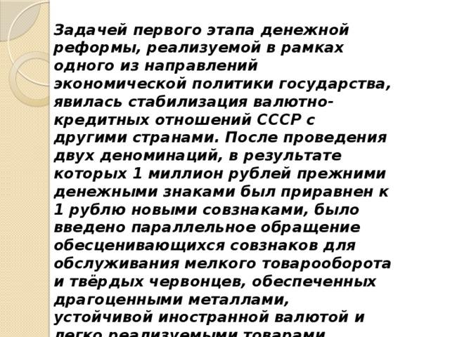 Задачей первого этапа денежной реформы, реализуемой в рамках одного из направлений экономической политики государства, явилась стабилизация валютно-кредитных отношений СССР с другими странами. После проведения двух деноминаций, в результате которых 1 миллион рублей прежними денежными знаками был приравнен к 1 рублю новыми совзнаками, было введено параллельное обращение обесценивающихся совзнаков для обслуживания мелкого товарооборота и твёрдых червонцев, обеспеченных драгоценными металлами, устойчивой иностранной валютой и легко реализуемыми товарами. Червонец приравнивался к старой 10-рублёвой золотой монете, содержавшей 7,74 грамма чистого золота.