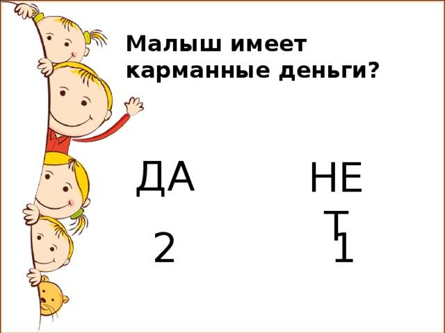 Малыш имеет карманные деньги? ДА НЕТ 2 1
