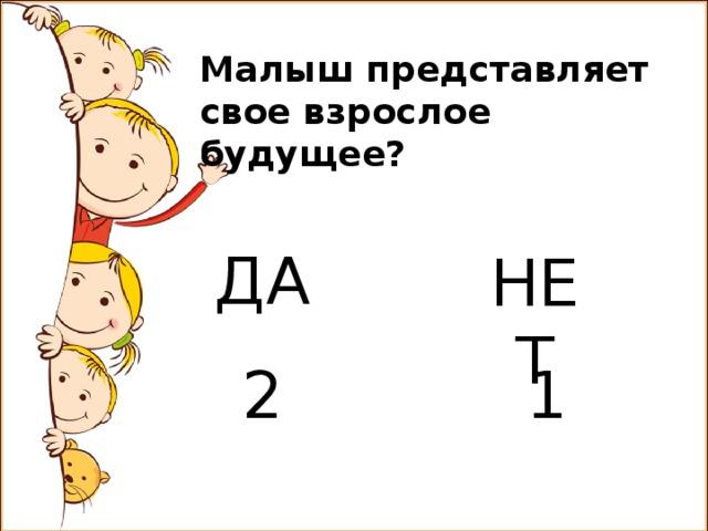 Малыш представляет свое взрослое будущее? ДА НЕТ 2 1