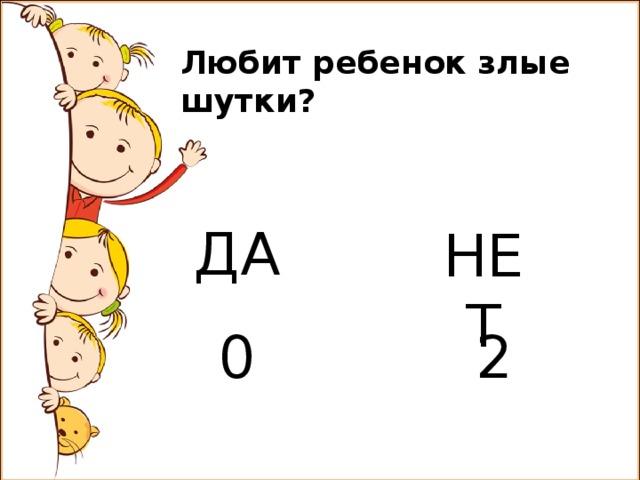 Любит ребенок злые шутки? ДА НЕТ 0 2