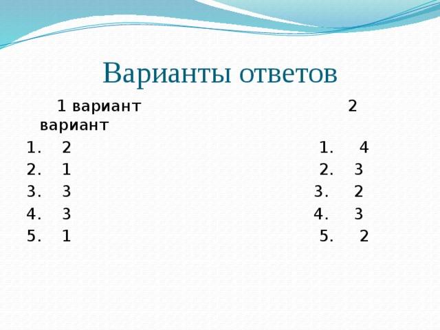 Варианты ответов  1 вариант 2 вариант 1. 2 1. 4 2. 1 2. 3 3. 3 3. 2 4. 3 4. 3 5. 1 5. 2