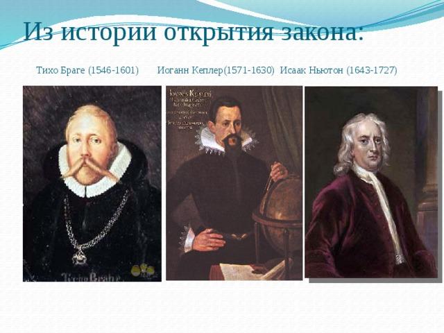 Из истории открытия закона:   Тихо Браге (1546-1601) Иоганн Кеплер(1571-1630) Исаак Ньютон (1643-1727)