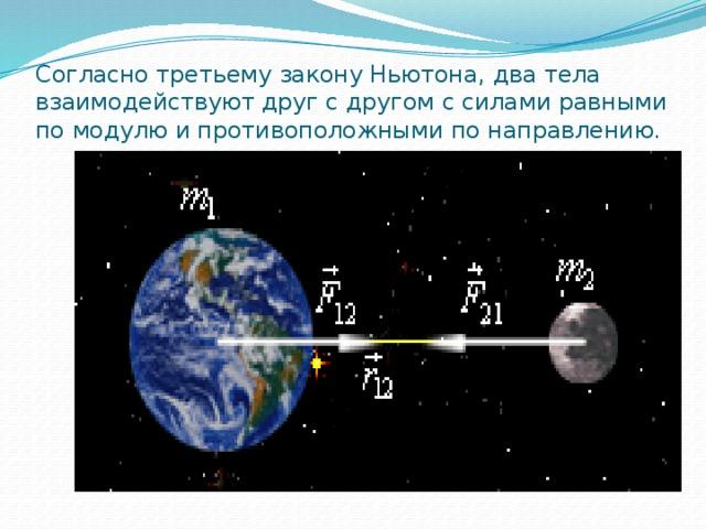 Согласно третьему закону Ньютона, два тела взаимодействуют друг с другом с силами равными по модулю и противоположными по направлению.