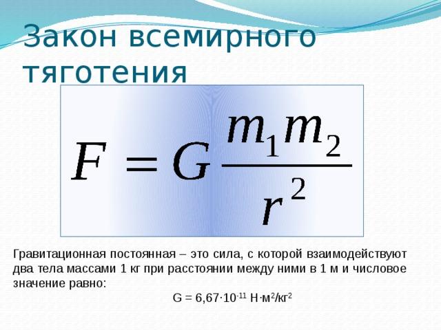 Закон всемирного тяготения Гравитационная постоянная – это сила, с которой взаимодействуют два тела массами 1 кг при расстоянии между ними в 1 м и числовое значение равно:  G = 6,67∙10 -11 Н∙м 2 /кг 2