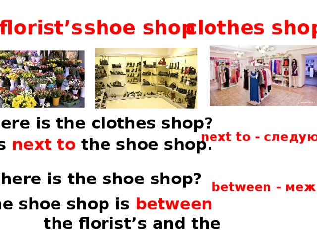 florist's shoe shop clothes shop Where is the clothes shop? next to - следующий  - It's next to the shoe shop. Where is the shoe shop? between - между  The shoe shop is between  the florist's and the clothes shop .