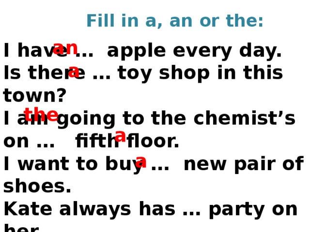 Fill in a, an or the: an I have … apple every day. Is there … toy shop in this town? I am going to the chemist's on … fifth floor. I want to buy … new pair of shoes. Kate always has … party on her Birthday.   a the a a