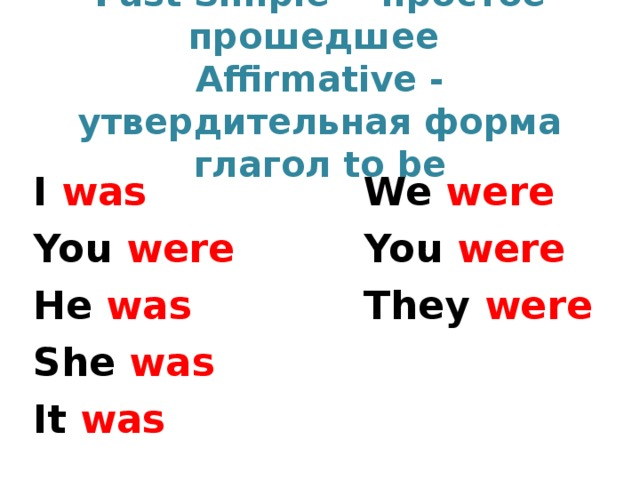 Past Simple  - простое прошедшее   Affirmative - утвердительная форма  глагол to be I was You were He was She was It was We were You were They were