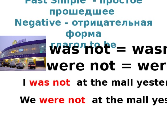 Past Simple  - простое прошедшее   Negative - отрицательная форма  глагол to be was not = wasn't were not = weren't I was not at the mall yesterday . We were not at the mall yesterday.