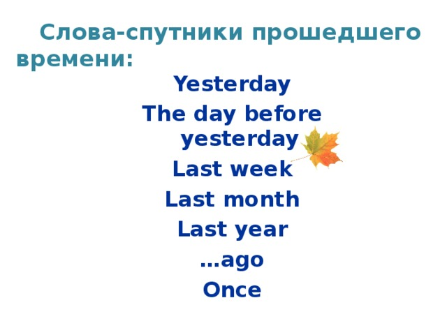 Слова-спутники прошедшего времени: Yesterday The day before yesterday Last week Last month Last year … ago Once