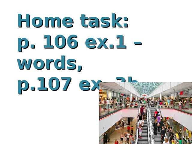 Home task: p. 106 ex.1 – words, p.107 ex. 3b