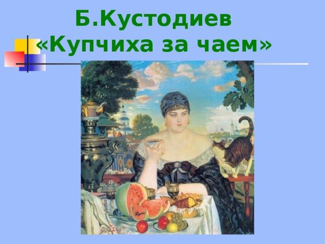Б.Кустодиев  «Купчиха за чаем»