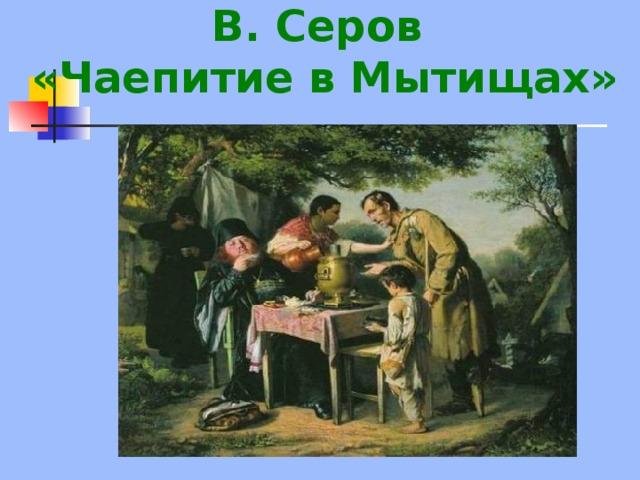 В. Серов  «Чаепитие в Мытищах»