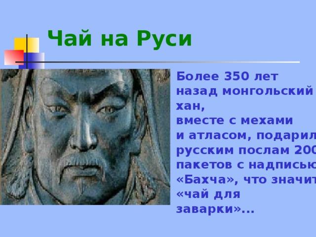 Чай на Руси  Более 350 лет назад монгольский хан, вместе с мехами и атласом, подарил русским послам 200 пакетов с надписью «Бахча», что значит «чай для заварки»...