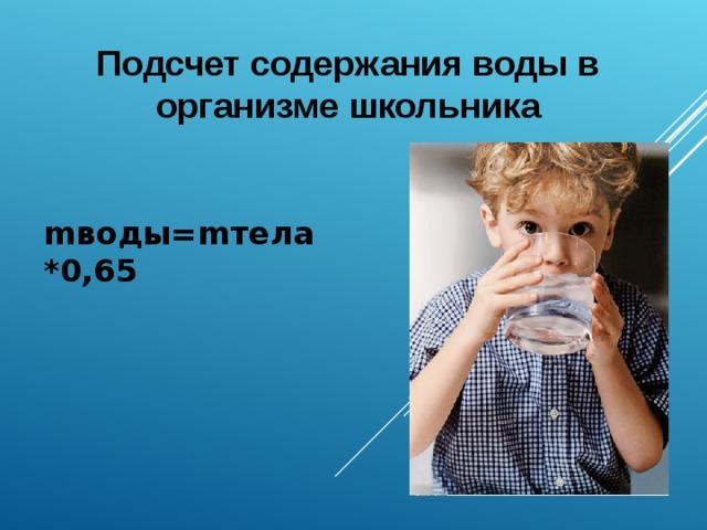 Подсчет содержания воды в организме школьника m воды= m тела *0,65
